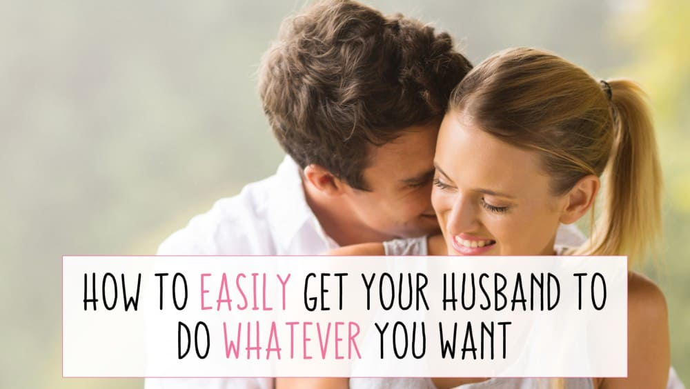 How to easily get your husband to do whatever you want