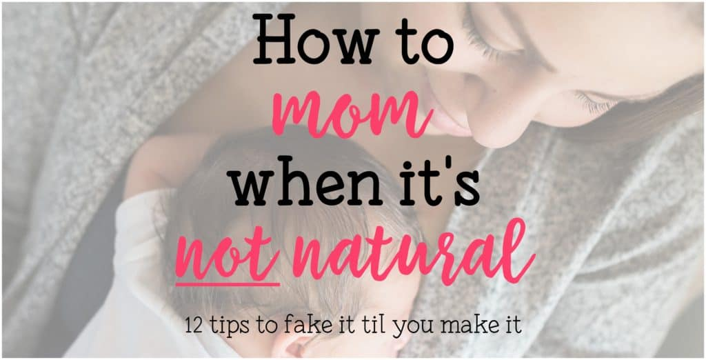 how to mom when it's not natural 12 tips to fake it til you make it